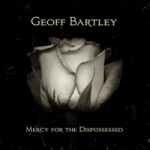 Geoff Bartley offers hearty, winsome Mercy For The Dispossessed CD