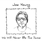 Joe Young is onto something big in debut CD We Will Never Be The Same